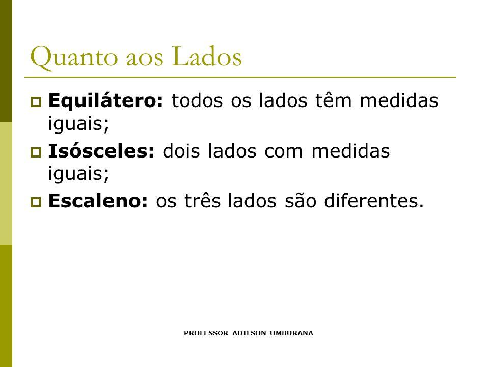 Quanto aos Lados  Equilátero: todos os lados têm medidas iguais;  Isósceles: dois lados com medidas iguais;  Escaleno: os três lados são diferentes.
