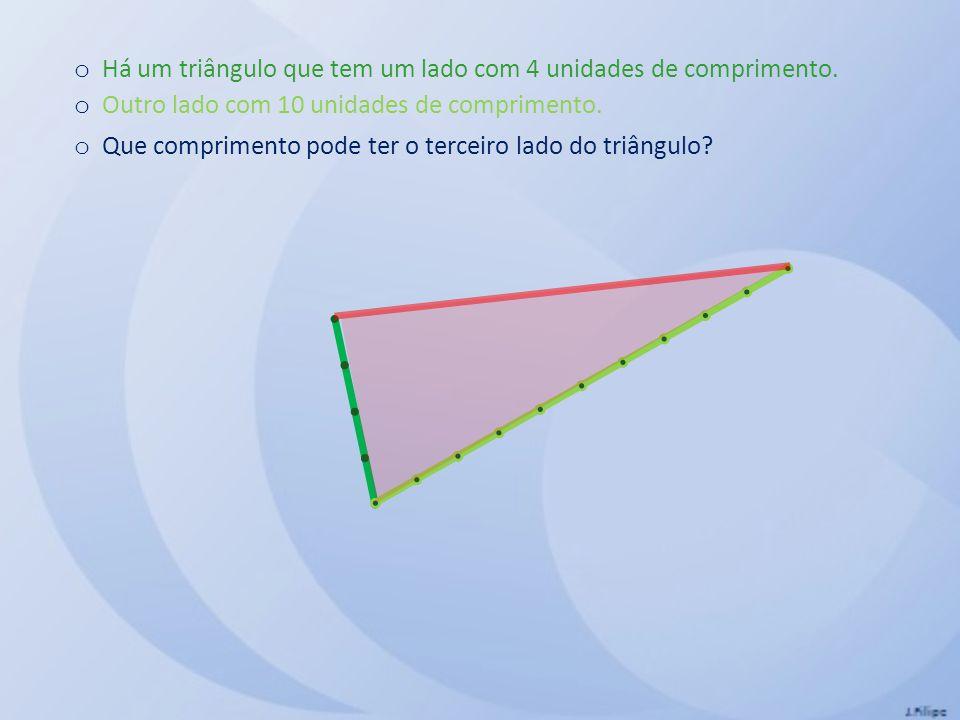 o Há um triângulo que tem um lado com 4 unidades de comprimento.