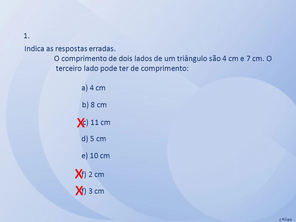 Indica as respostas erradas. O comprimento de dois lados de um triângulo são 4 cm e 7 cm. O terceiro lado pode ter de comprimento: a) 4 cm b) 8 cm c)