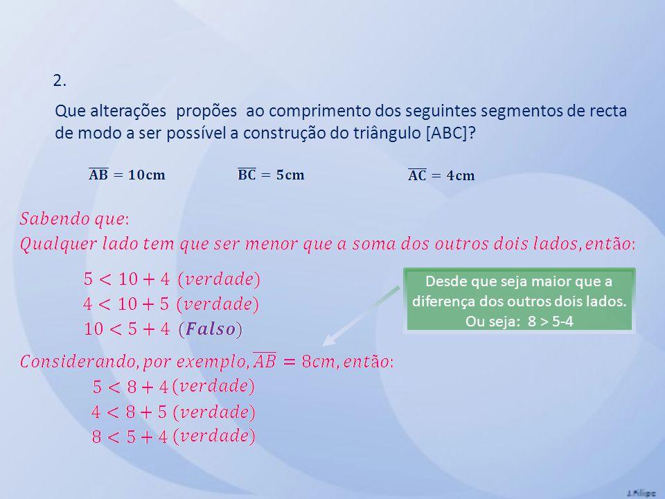 2. Que alterações propões ao comprimento dos seguintes segmentos de recta de modo a ser possível a construção do triângulo [ABC]? Desde que seja maior