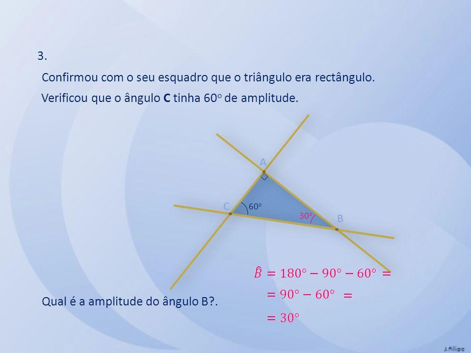 A B C Confirmou com o seu esquadro que o triângulo era rectângulo. Verificou que o ângulo C tinha 60 o de amplitude. Qual é a amplitude do ângulo B?.