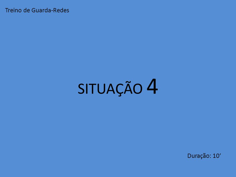 SITUAÇÃO 4 Duração: 10' Treino de Guarda-Redes