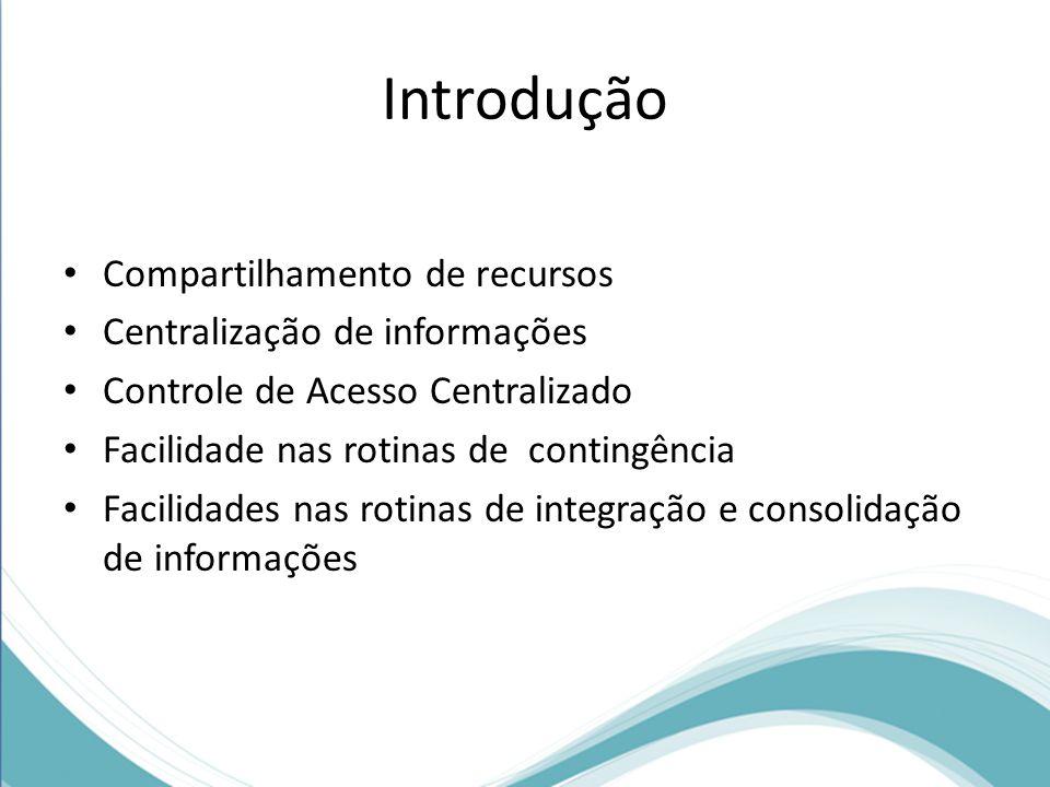 Introdução Compartilhamento de recursos Centralização de informações Controle de Acesso Centralizado Facilidade nas rotinas de contingência Facilidade