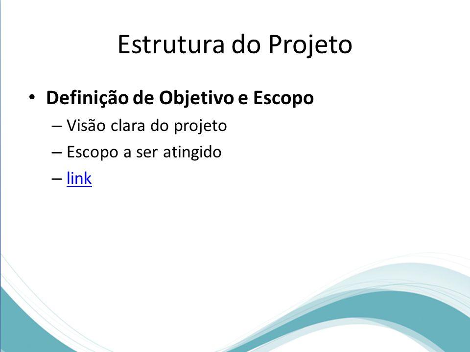 Estrutura do Projeto Definição de Objetivo e Escopo – Visão clara do projeto – Escopo a ser atingido – link link