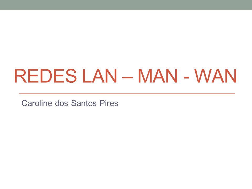 REDES LAN – MAN - WAN Caroline dos Santos Pires