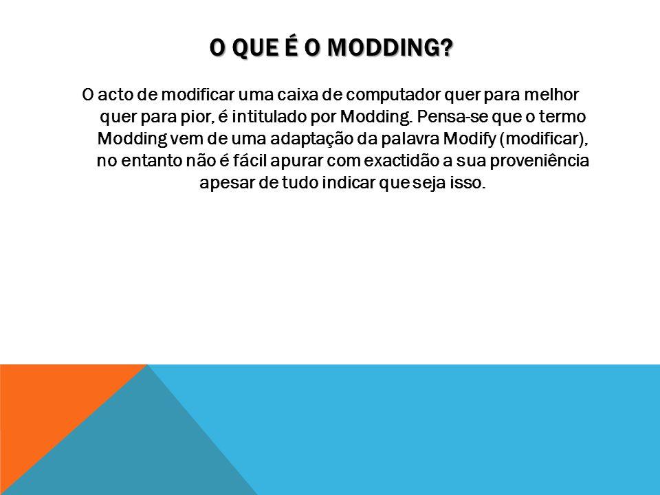 O QUE É O MODDING? O acto de modificar uma caixa de computador quer para melhor quer para pior, é intitulado por Modding. Pensa-se que o termo Modding