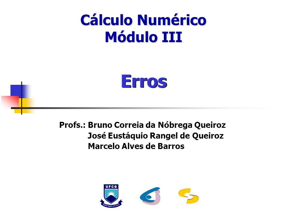 Profs.: Bruno Correia da Nóbrega Queiroz José Eustáquio Rangel de Queiroz Marcelo Alves de Barros Erros Cálculo Numérico Módulo III