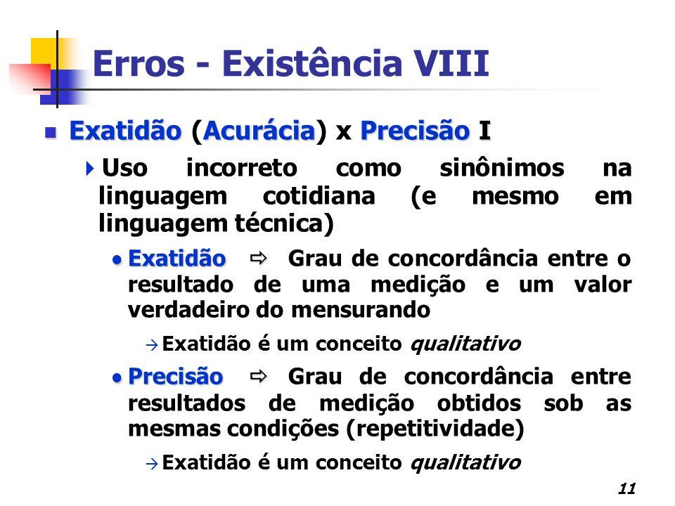 11 Erros - Existência VIII ExatidãoAcuráciaPrecisão I Exatidão (Acurácia) x Precisão I  Uso incorreto como sinônimos na linguagem cotidiana (e mesmo