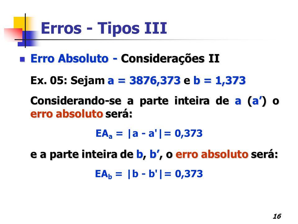 16 Erros - Tipos III Erro Absoluto - Considerações II Erro Absoluto - Considerações II a = 3876,373 b = 1,373 Ex. 05: Sejam a = 3876,373 e b = 1,373 C