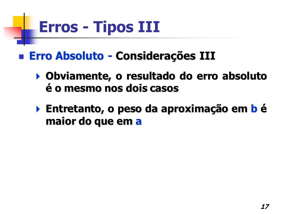 17 Erros - Tipos III Erro Absoluto - Considerações III Erro Absoluto - Considerações III  Obviamente, o resultado do erro absoluto é o mesmo nos dois casos  Entretanto, o peso da aproximação em b é maior do que em a