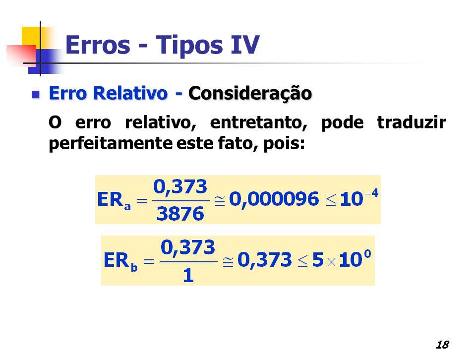 18 Erros - Tipos IV Erro Relativo - Consideração Erro Relativo - Consideração O erro relativo, entretanto, pode traduzir perfeitamente este fato, pois