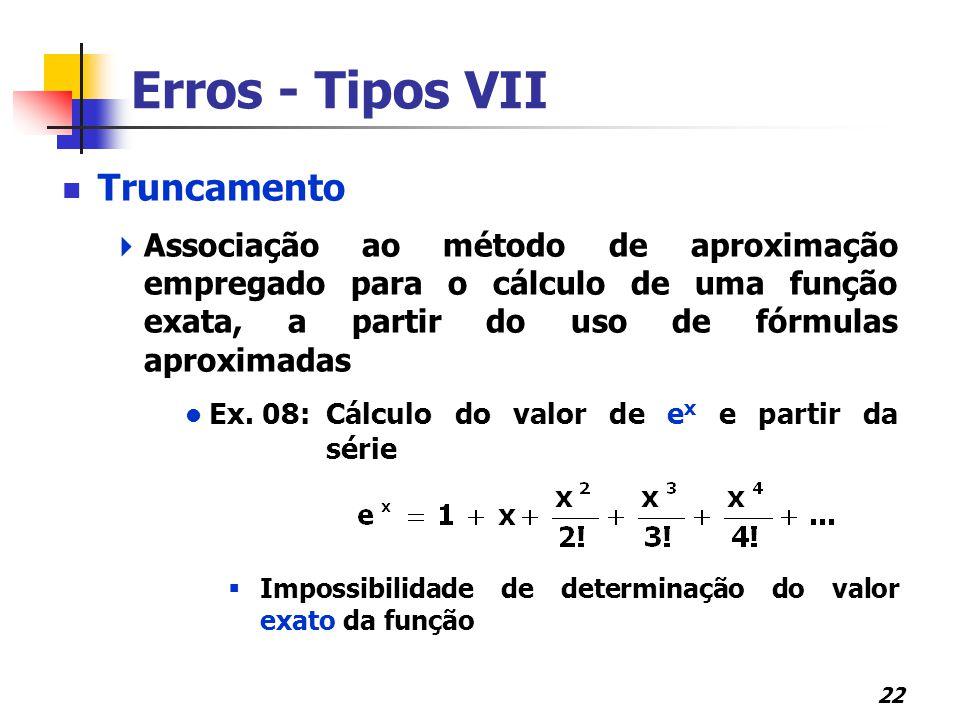 22 Erros - Tipos VII Truncamento  Associação ao método de aproximação empregado para o cálculo de uma função exata, a partir do uso de fórmulas aprox