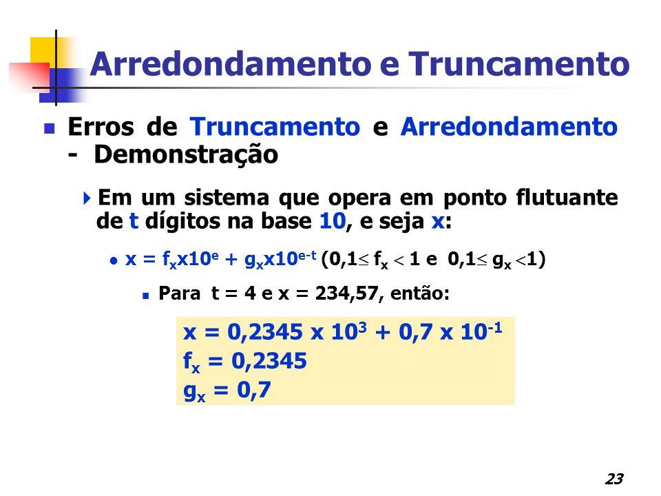 23 x = 0,2345 x 10 3 + 0,7 x 10 -1 f x = 0,2345 g x = 0,7 Erros de Truncamento e Arredondamento - Demonstração  Em um sistema que opera em ponto flutuante de t dígitos na base 10, e seja x: x = f x x10 e + g x x10 e-t (0,1  f x  1 e 0,1  g x  1) Para t = 4 e x = 234,57, então: Arredondamento e Truncamento