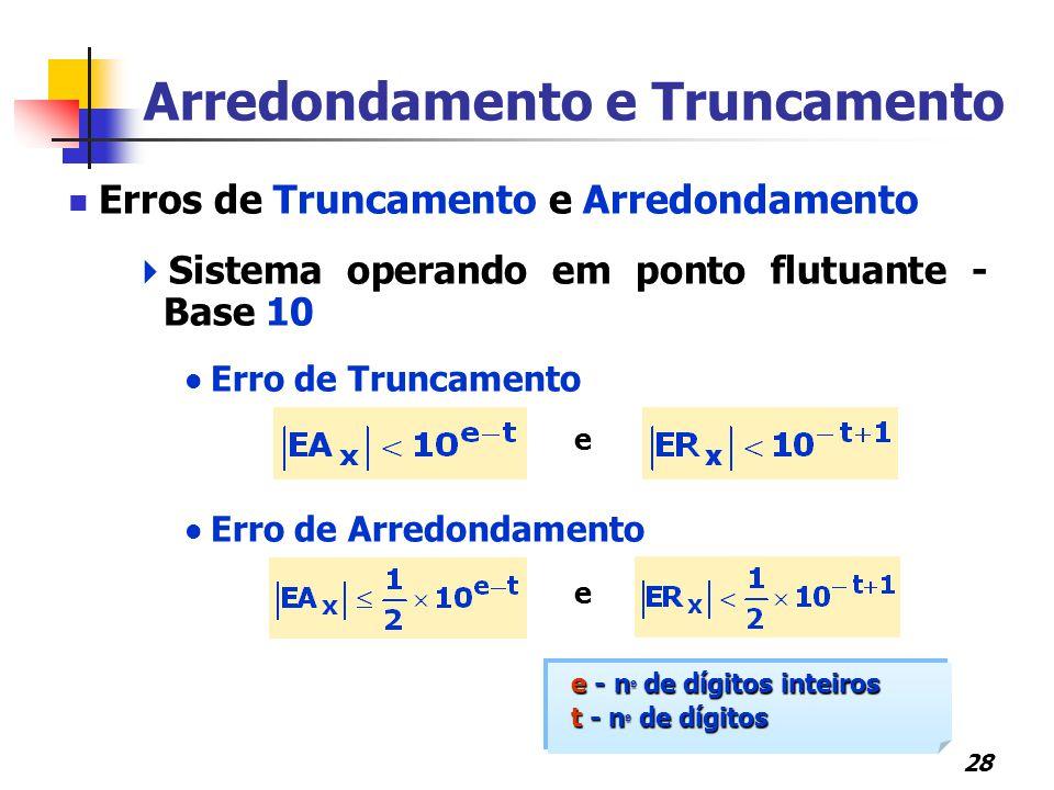 28 Erros de Truncamento e Arredondamento  Sistema operando em ponto flutuante - Base 10 Erro de Truncamento e Erro de Arredondamento e Arredondamento e Truncamento e - n º de dígitos inteiros t - n º de dígitos e - n º de dígitos inteiros t - n º de dígitos