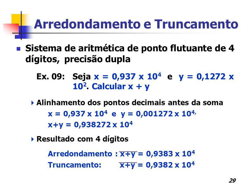 29 Arredondamento e Truncamento Sistema de aritmética de ponto flutuante de 4 dígitos, precisão dupla Ex. 09:Seja x = 0,937 x 10 4 e y = 0,1272 x 10 2