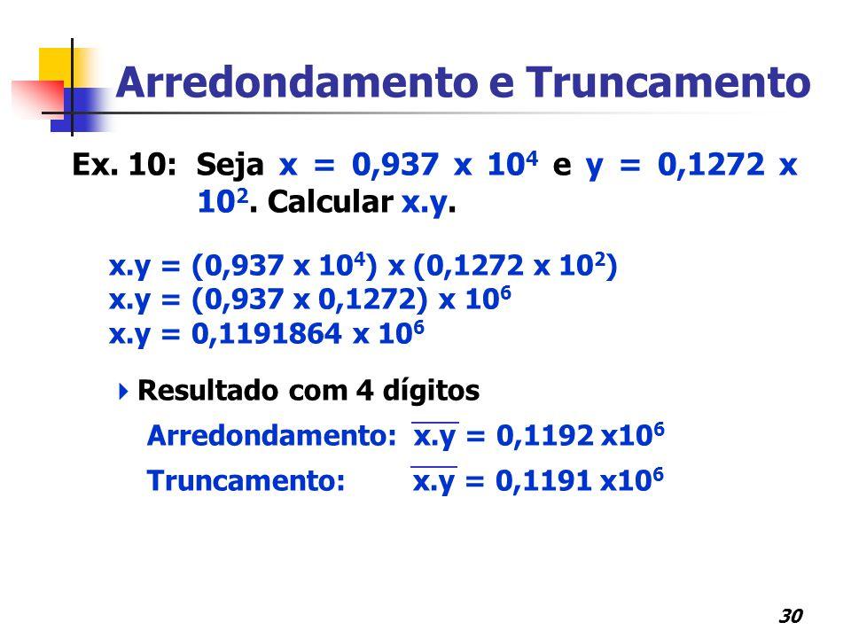 30 Arredondamento e Truncamento Ex. 10:Seja x = 0,937 x 10 4 e y = 0,1272 x 10 2. Calcular x.y. x.y = (0,937 x 10 4 ) x (0,1272 x 10 2 ) x.y = (0,937