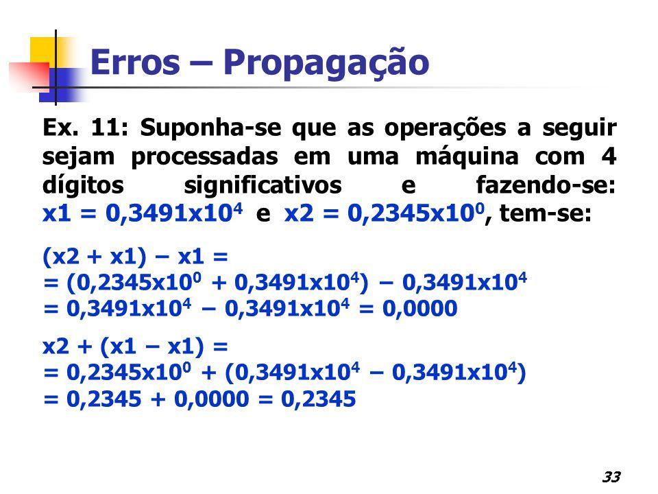 33 Erros – Propagação Ex. 11: Suponha-se que as operações a seguir sejam processadas em uma máquina com 4 dígitos significativos e fazendo-se: x1 = 0,