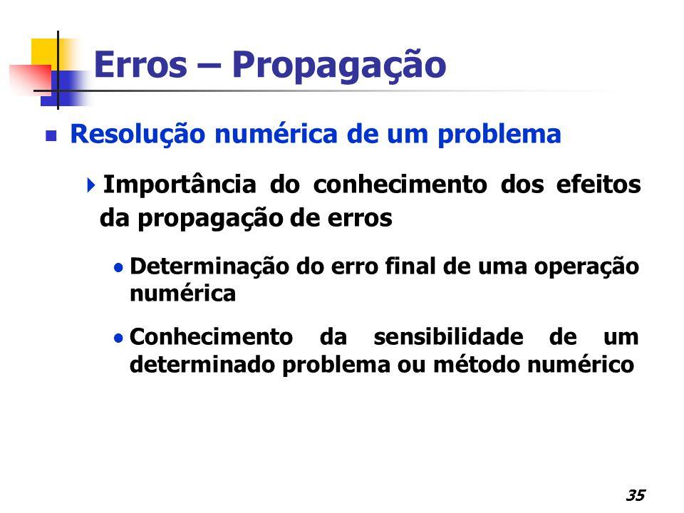 35 Erros – Propagação Resolução numérica de um problema  Importância do conhecimento dos efeitos da propagação de erros Determinação do erro final de uma operação numérica Conhecimento da sensibilidade de um determinado problema ou método numérico