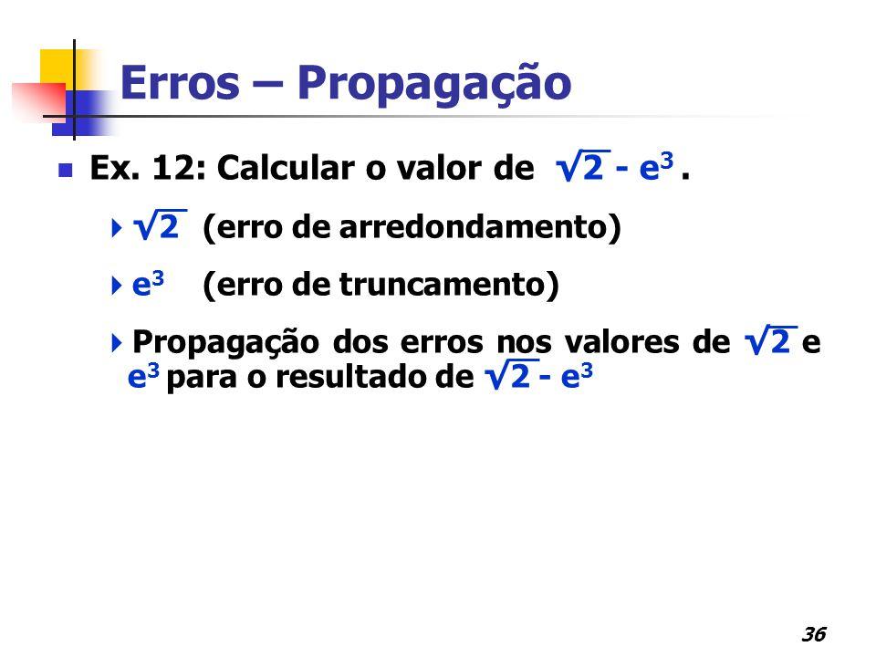 36 Erros – Propagação Ex. 12: Calcular o valor de √2 - e 3.  √2(erro de arredondamento)  e 3 (erro de truncamento)  Propagação dos erros nos valore