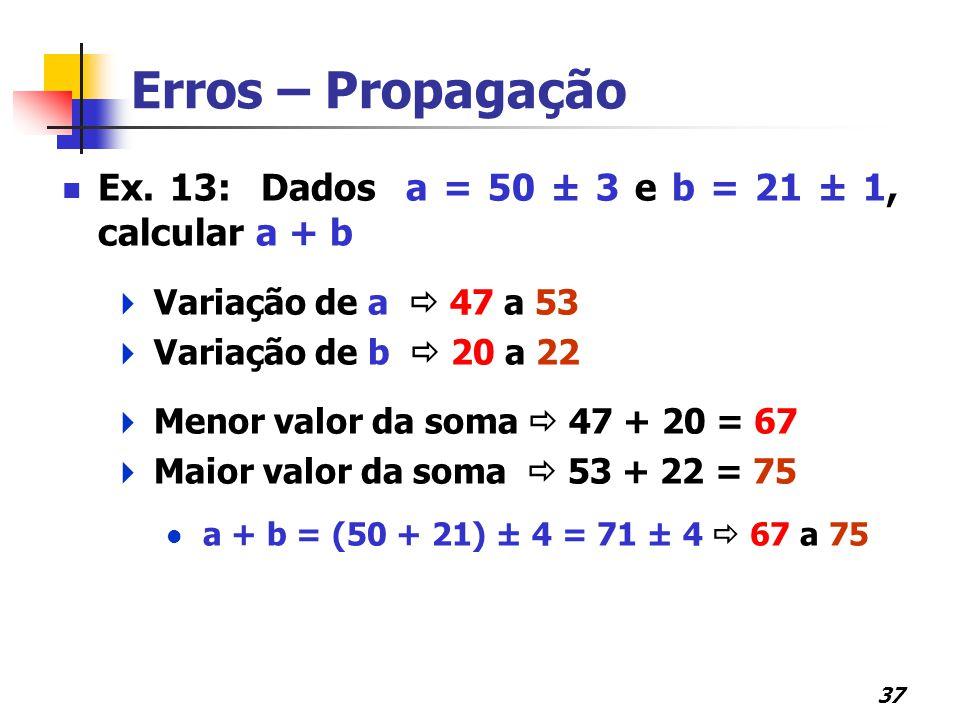 37 Erros – Propagação Ex. 13: Dados a = 50 ± 3 e b = 21 ± 1, calcular a + b  Variação de a  47 a 53  Variação de b  20 a 22  Menor valor da soma