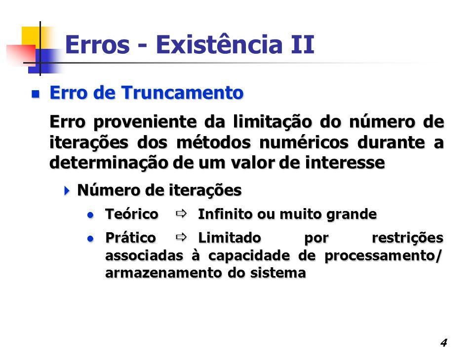 4 Erro de Truncamento Erro de Truncamento Erro proveniente da limitação do número de iterações dos métodos numéricos durante a determinação de um valor de interesse  Número de iterações Teórico  Infinito ou muito grande Teórico  Infinito ou muito grande Prático  Limitado por restrições associadas à capacidade de processamento/ armazenamento do sistema Prático  Limitado por restrições associadas à capacidade de processamento/ armazenamento do sistema Erros - Existência II