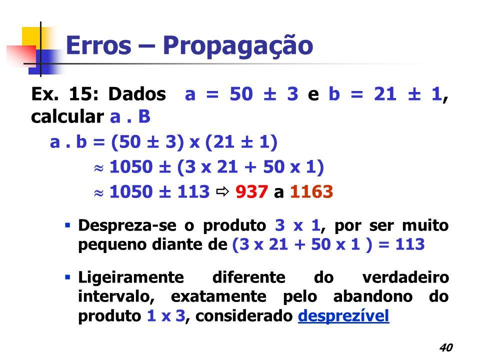 40 Erros – Propagação Ex. 15: Dados a = 50 ± 3 e b = 21 ± 1, calcular a. B a. b = (50 ± 3) x (21 ± 1)  1050 ± (3 x 21 + 50 x 1)  1050 ± 113  937 a