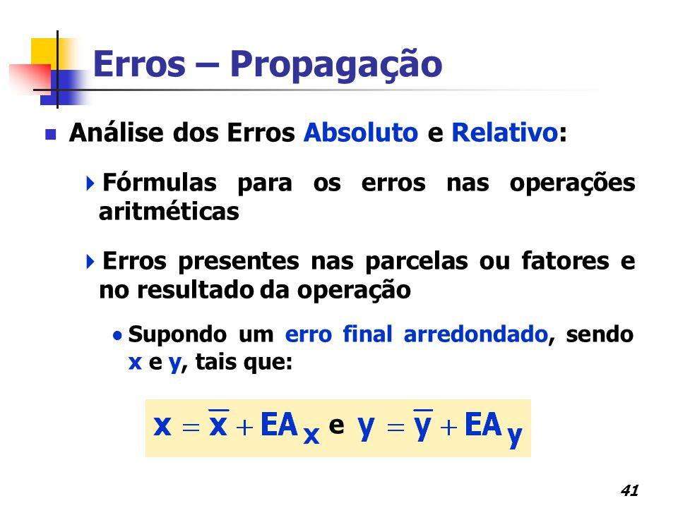 41 Erros – Propagação Análise dos Erros Absoluto e Relativo:  Fórmulas para os erros nas operações aritméticas  Erros presentes nas parcelas ou fato