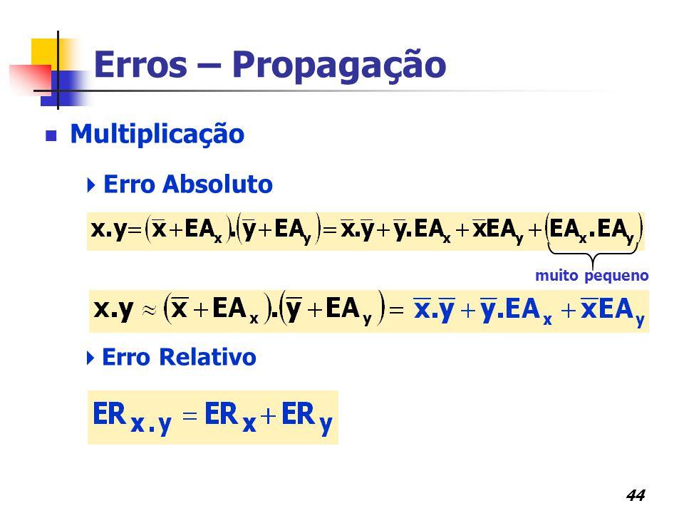 44 Erros – Propagação Multiplicação  Erro Absoluto  Erro Relativo muito pequeno