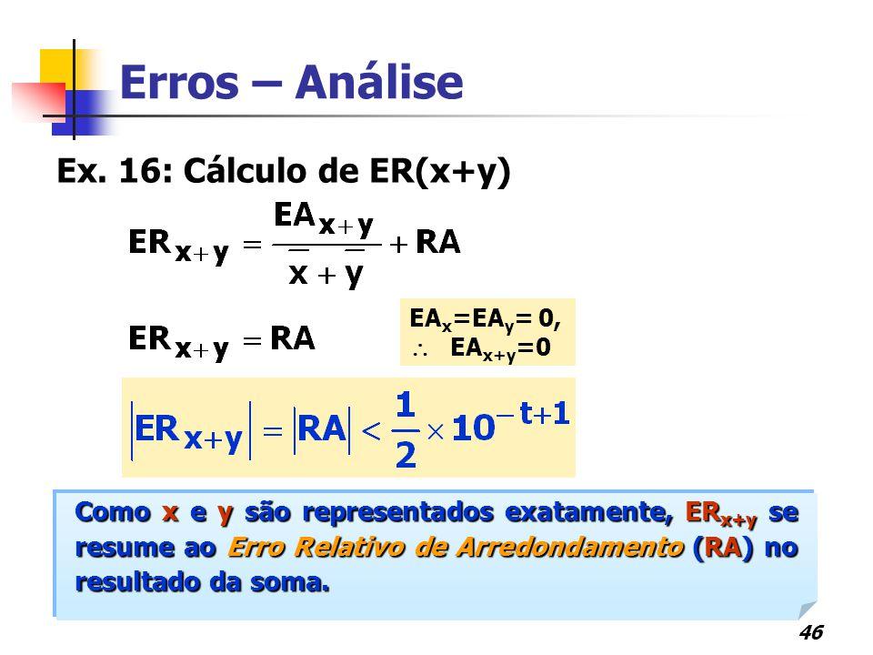46 Erros – Análise EA x =EA y = 0,  EA x+y =0 Ex. 16: Cálculo de ER(x+y) Como x e y são representados exatamente, ER x+y se resume ao Erro Relativo d