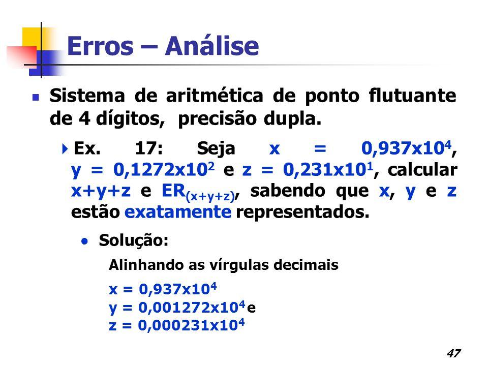 47 Erros – Análise Sistema de aritmética de ponto flutuante de 4 dígitos, precisão dupla.  Ex. 17: Seja x = 0,937x10 4, y = 0,1272x10 2 e z = 0,231x1