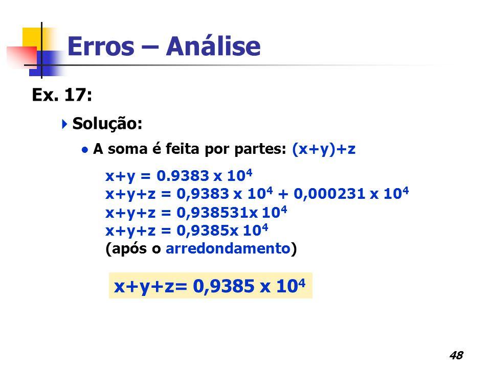 48 Erros – Análise Ex. 17:  Solução: A soma é feita por partes: (x+y)+z x+y = 0.9383 x 10 4 x+y+z = 0,9383 x 10 4 + 0,000231 x 10 4 x+y+z = 0,938531x