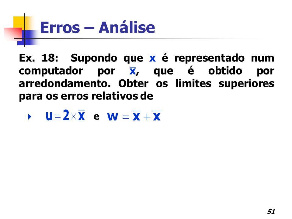51 Erros – Análise Ex. 18: Supondo que x é representado num computador por x, que é obtido por arredondamento. Obter os limites superiores para os err