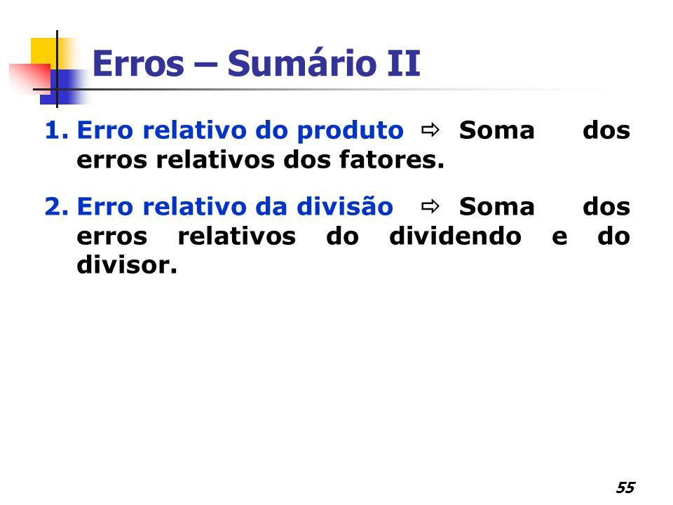 55 Erros – Sumário II 1.Erro relativo do produto  Soma dos erros relativos dos fatores. 2.Erro relativo da divisão  Soma dos erros relativos do divi
