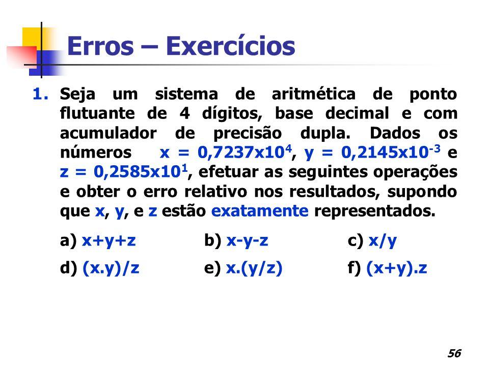 56 Erros – Exercícios 1. Seja um sistema de aritmética de ponto flutuante de 4 dígitos, base decimal e com acumulador de precisão dupla. Dados os núme