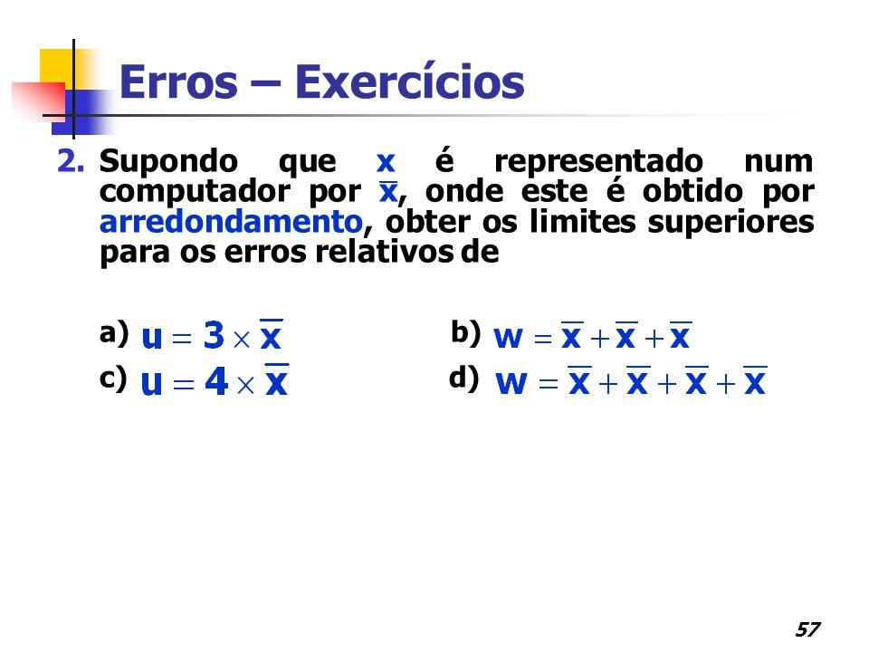 57 2.Supondo que x é representado num computador por x, onde este é obtido por arredondamento, obter os limites superiores para os erros relativos de a) b) c) d) Erros – Exercícios