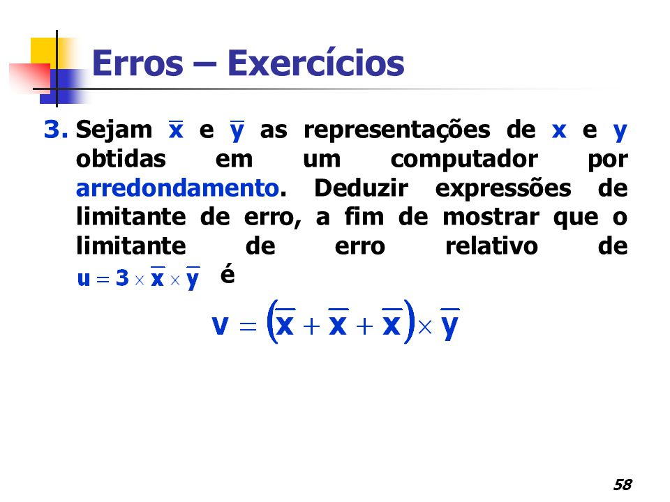 58 3. Sejam x e y as representações de x e y obtidas em um computador por arredondamento. Deduzir expressões de limitante de erro, a fim de mostrar qu