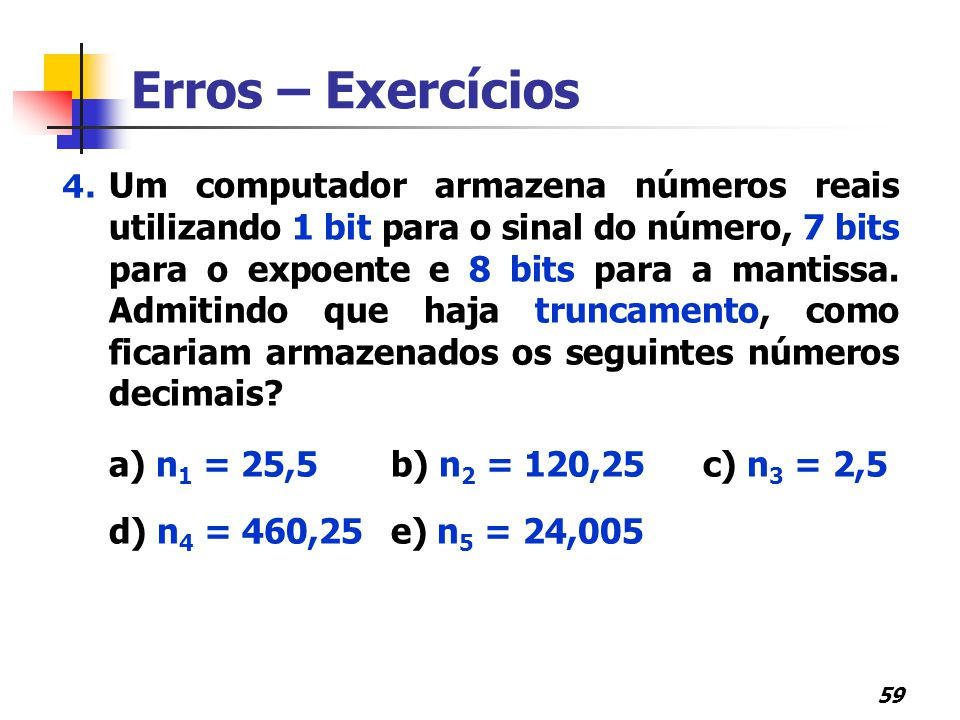 59 Erros – Exercícios 4. Um computador armazena números reais utilizando 1 bit para o sinal do número, 7 bits para o expoente e 8 bits para a mantissa