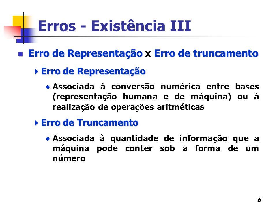 6 Erro de RepresentaçãoErro de truncamento Erro de Representação x Erro de truncamento  Erro de Representação Associada à conversão numérica entre bases (representação humana e de máquina) ou à realização de operações aritméticas  Erro de Truncamento Associada à quantidade de informação que a máquina pode conter sob a forma de um número