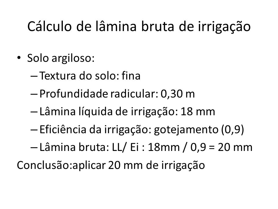 Cálculo de lâmina bruta de irrigação Solo argiloso: – Textura do solo: fina – Profundidade radicular: 0,30 m – Lâmina líquida de irrigação: 18 mm – Ef