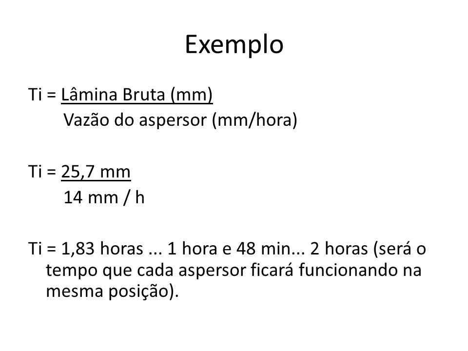Exemplo Ti = Lâmina Bruta (mm) Vazão do aspersor (mm/hora) Ti = 25,7 mm 14 mm / h Ti = 1,83 horas...