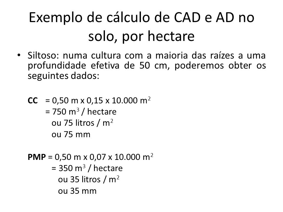 Exemplo de cálculo de CAD e AD no solo, por hectare Siltoso: numa cultura com a maioria das raízes a uma profundidade efetiva de 50 cm, poderemos obte