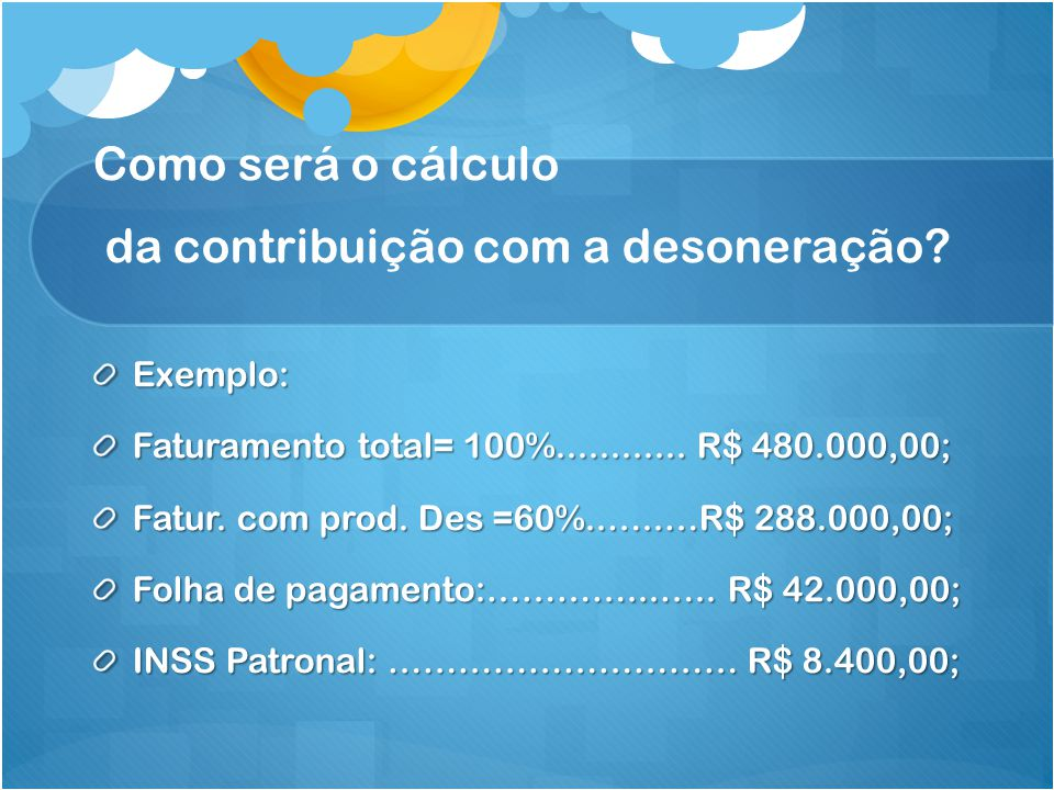 Como será o cálculo da contribuição com a desoneração? Exemplo: Faturamento total= 100%............ R$ 480.000,00; Fatur. com prod. Des =60%..…..…R$ 2