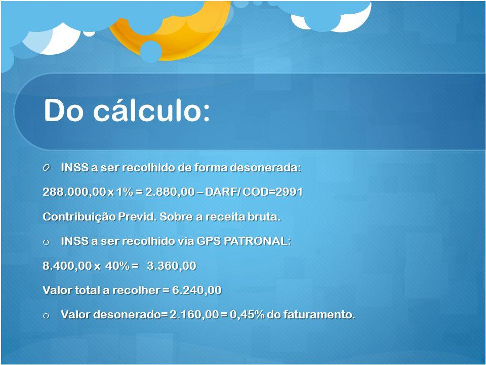 Do cálculo: INSS a ser recolhido de forma desonerada: 288.000,00 x 1% = 2.880,00 – DARF/ COD=2991 Contribuição Previd. Sobre a receita bruta. o INSS a