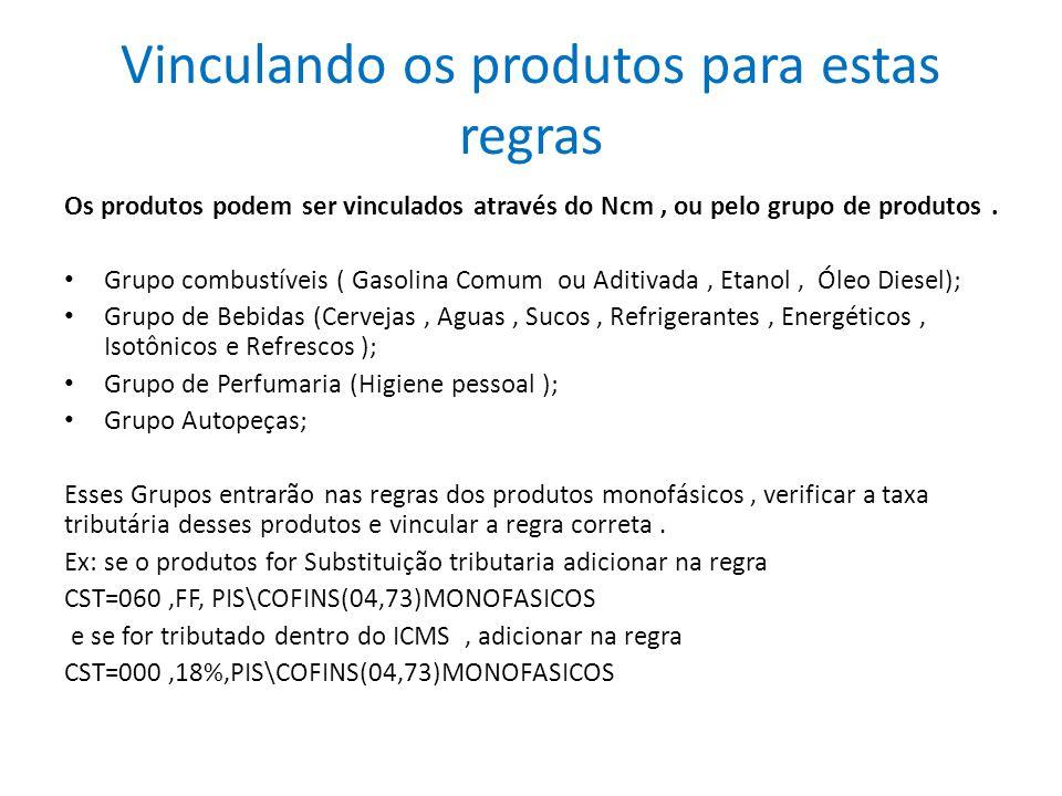 Vinculando os produtos para estas regras Os produtos podem ser vinculados através do Ncm, ou pelo grupo de produtos. Grupo combustíveis ( Gasolina Com