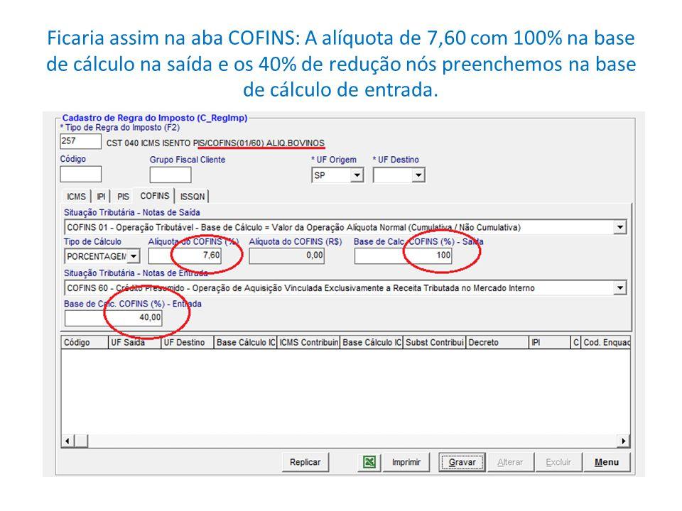 Ficaria assim na aba COFINS: A alíquota de 7,60 com 100% na base de cálculo na saída e os 40% de redução nós preenchemos na base de cálculo de entrada