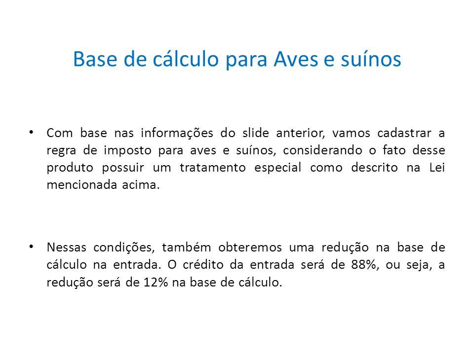 Base de cálculo para Aves e suínos Com base nas informações do slide anterior, vamos cadastrar a regra de imposto para aves e suínos, considerando o f