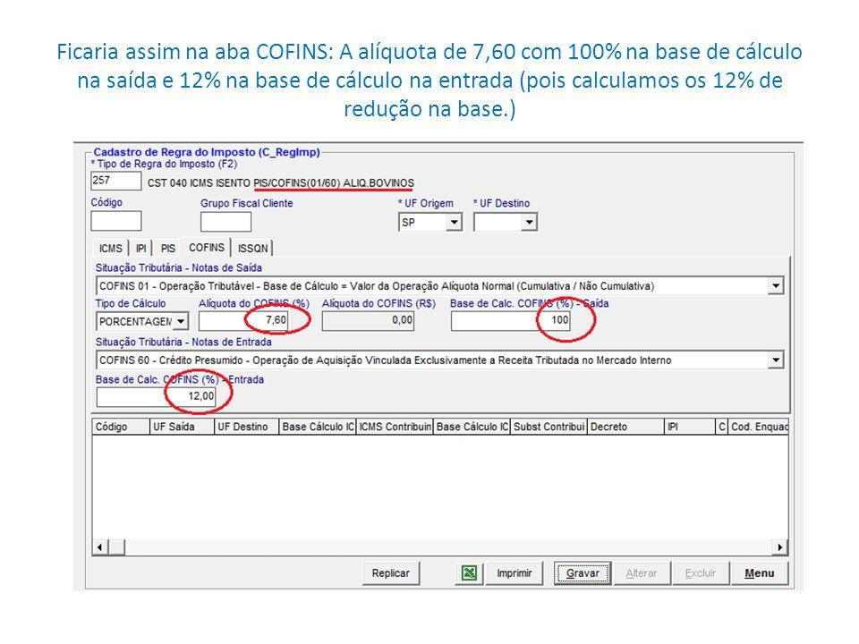 Ficaria assim na aba COFINS: A alíquota de 7,60 com 100% na base de cálculo na saída e 12% na base de cálculo na entrada (pois calculamos os 12% de re