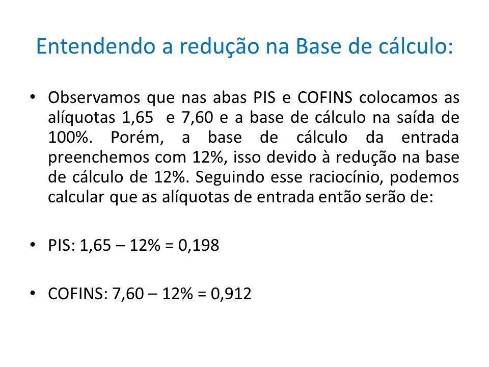Entendendo a redução na Base de cálculo: Observamos que nas abas PIS e COFINS colocamos as alíquotas 1,65 e 7,60 e a base de cálculo na saída de 100%.