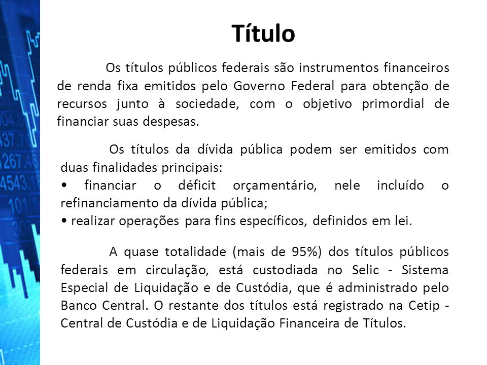 Os títulos públicos federais são instrumentos financeiros de renda fixa emitidos pelo Governo Federal para obtenção de recursos junto à sociedade, com