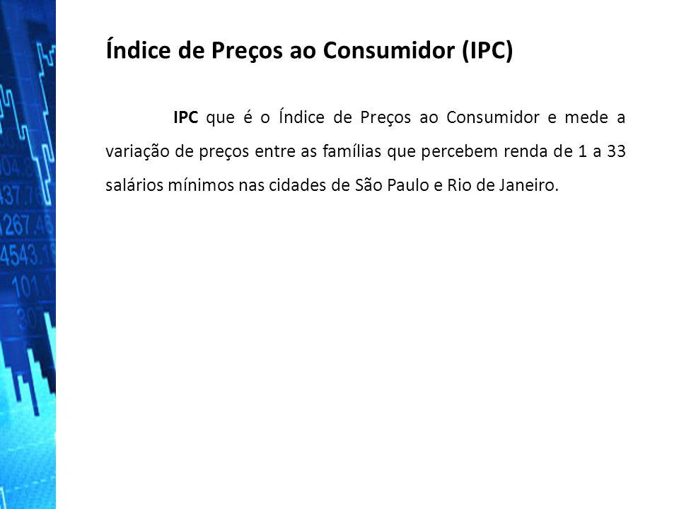 Índice de Preços ao Consumidor (IPC) IPC que é o Índice de Preços ao Consumidor e mede a variação de preços entre as famílias que percebem renda de 1